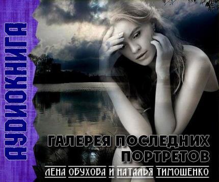 Обухова Елена, Тимошенко Наталья - Галерея последних портретов (Аудиокнига)
