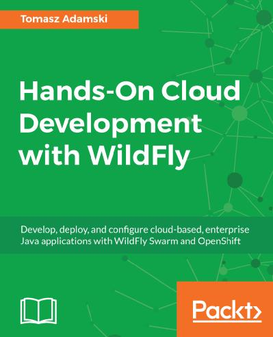 Hands-On Cloud Development with WildFly Develop, deploy, and configure cloud-based, enterprise Ja...